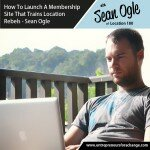 How To Launch A Membership Site That Trains Location Rebels – Sean Ogle - Location 180